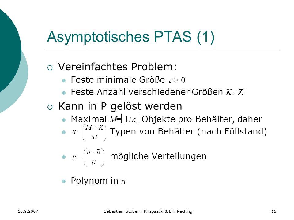 10.9.2007Sebastian Stober - Knapsack & Bin Packing15 Asymptotisches PTAS (1) Vereinfachtes Problem: Feste minimale Größe > 0 Feste Anzahl verschiedene
