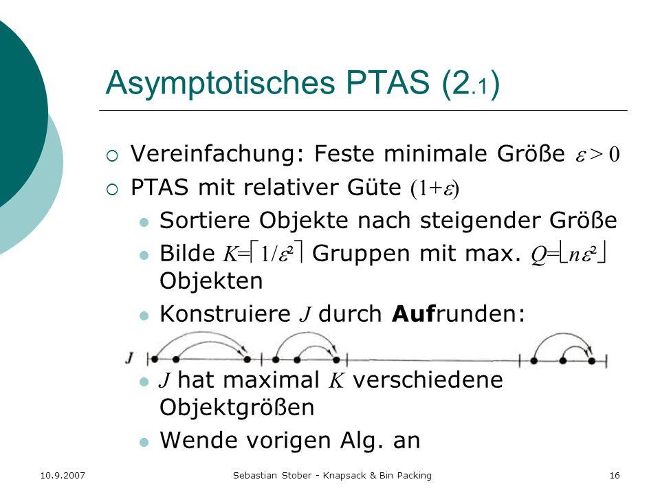 10.9.2007Sebastian Stober - Knapsack & Bin Packing16 Asymptotisches PTAS (2.1 ) Vereinfachung: Feste minimale Größe > 0 PTAS mit relativer Güte (1+ )