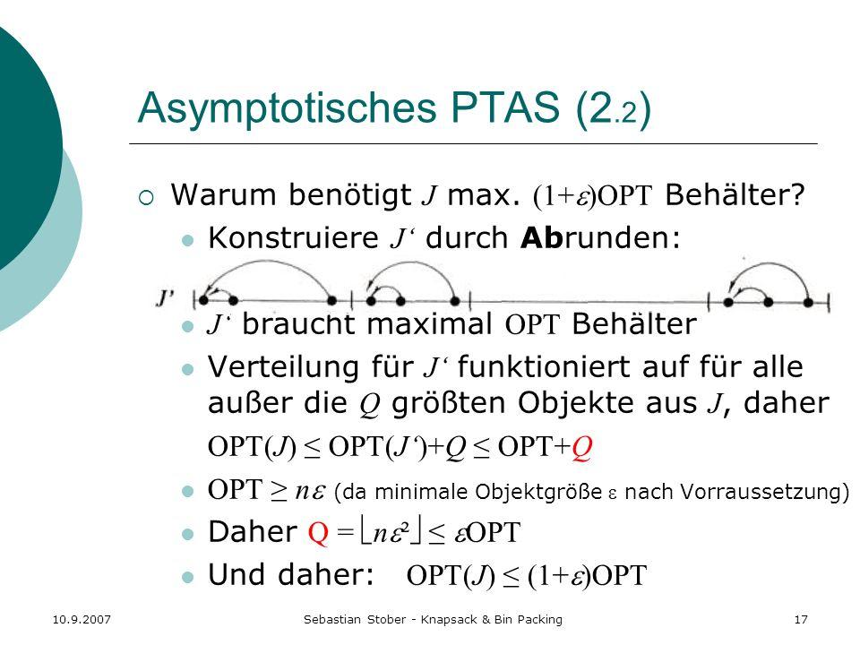 10.9.2007Sebastian Stober - Knapsack & Bin Packing17 Asymptotisches PTAS (2.2 ) Warum benötigt J max. (1+ )OPT Behälter? Konstruiere J durch Abrunden: