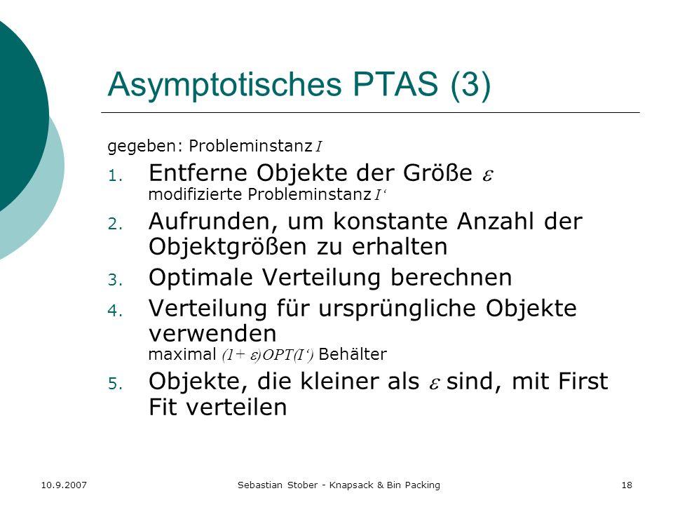 10.9.2007Sebastian Stober - Knapsack & Bin Packing18 Asymptotisches PTAS (3) gegeben: Probleminstanz I 1. Entferne Objekte der Größe modifizierte Prob