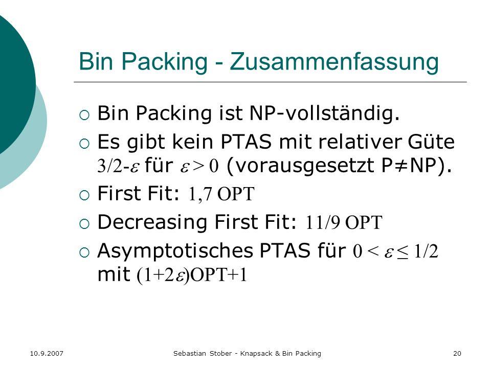 10.9.2007Sebastian Stober - Knapsack & Bin Packing20 Bin Packing - Zusammenfassung Bin Packing ist NP-vollständig. Es gibt kein PTAS mit relativer Güt