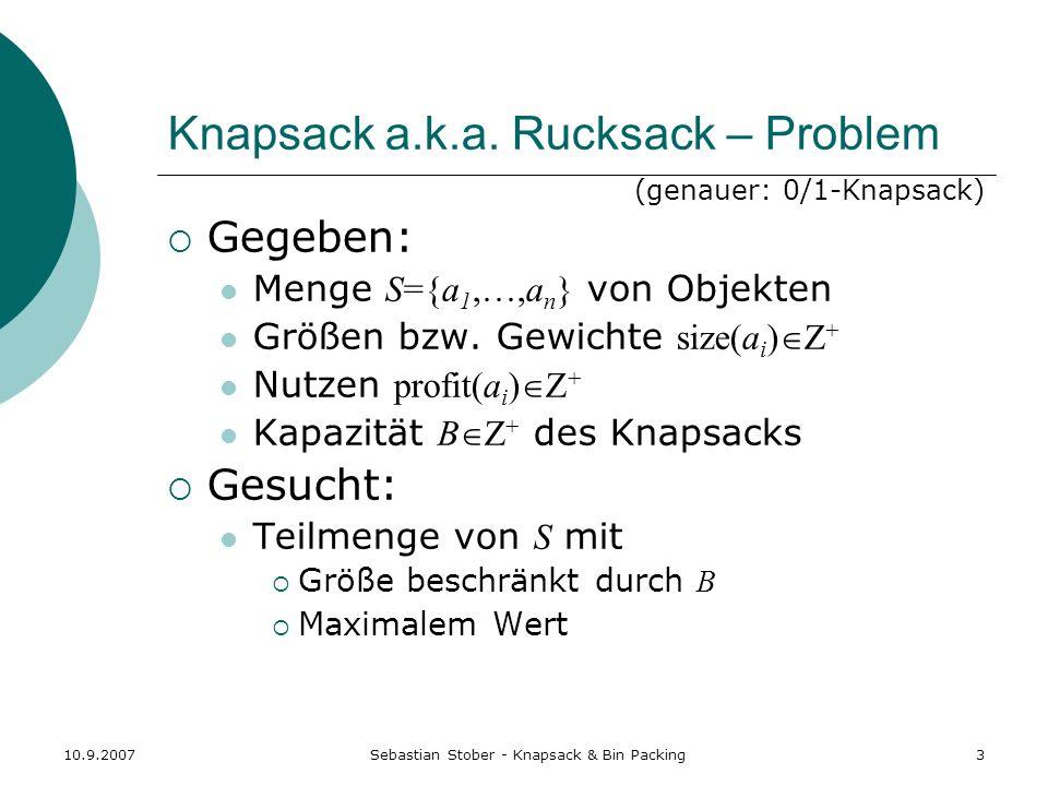 10.9.2007Sebastian Stober - Knapsack & Bin Packing3 Knapsack a.k.a. Rucksack – Problem (genauer: 0/1-Knapsack) Gegeben: Menge S={a 1,…,a n } von Objek