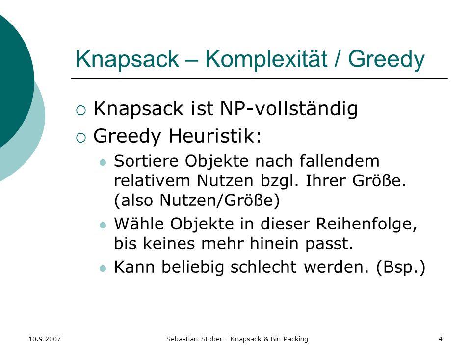 10.9.2007Sebastian Stober - Knapsack & Bin Packing5 Knapsack – Optimalitätsprinzip Wenn Knapsack der Größe B optimal mit einer Auswahl I S gepackt ist, so gilt für jedes Objekt o I, dass ein (B - size(o)) -großer Knapsack optimal mit I/{o} gepackt ist.