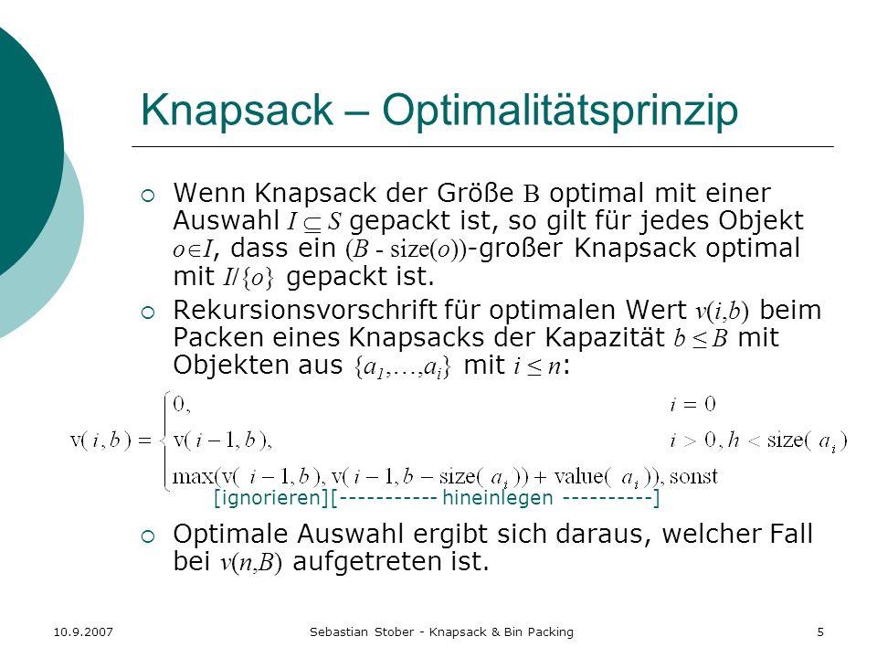 10.9.2007Sebastian Stober - Knapsack & Bin Packing5 Knapsack – Optimalitätsprinzip Wenn Knapsack der Größe B optimal mit einer Auswahl I S gepackt ist