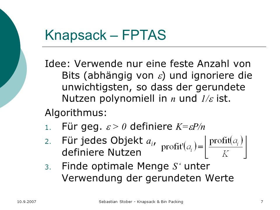 10.9.2007Sebastian Stober - Knapsack & Bin Packing8 Knapsack – FPTAS Relative Approximationsgüte: (1+ ) Beweis: Sei S* die optimale Menge Für alle a S unterscheiden sich profit(a) und K profit(a) maximal um K, daher: profit(S*) – K profit(S*) nK S muss mindestens so gut sein wie S* unter den modifizierten Profits, da Alg.