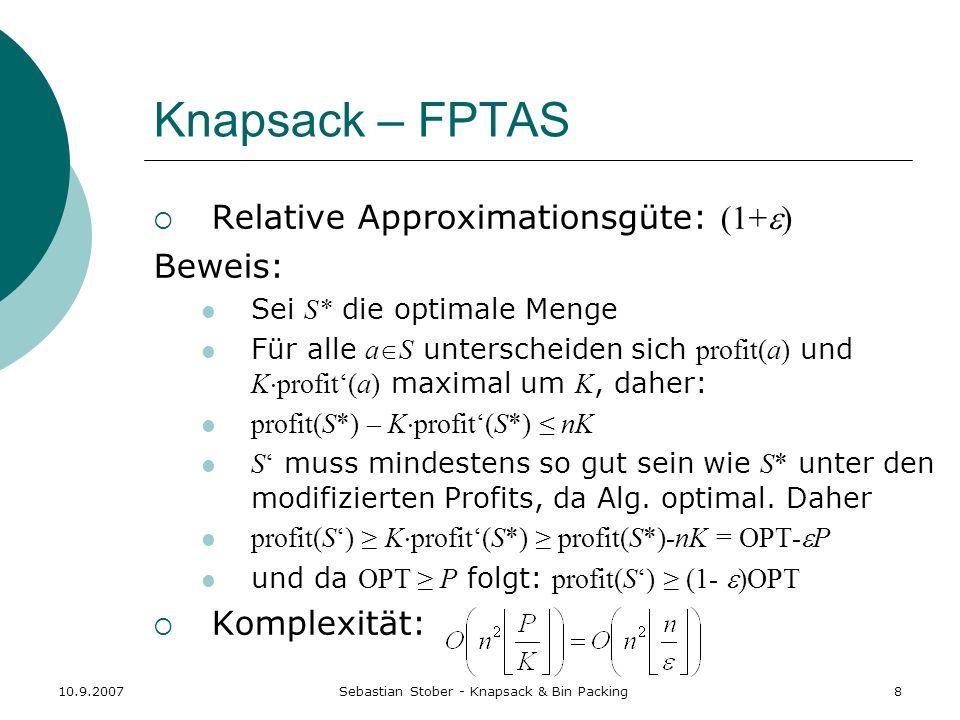 10.9.2007Sebastian Stober - Knapsack & Bin Packing8 Knapsack – FPTAS Relative Approximationsgüte: (1+ ) Beweis: Sei S* die optimale Menge Für alle a S