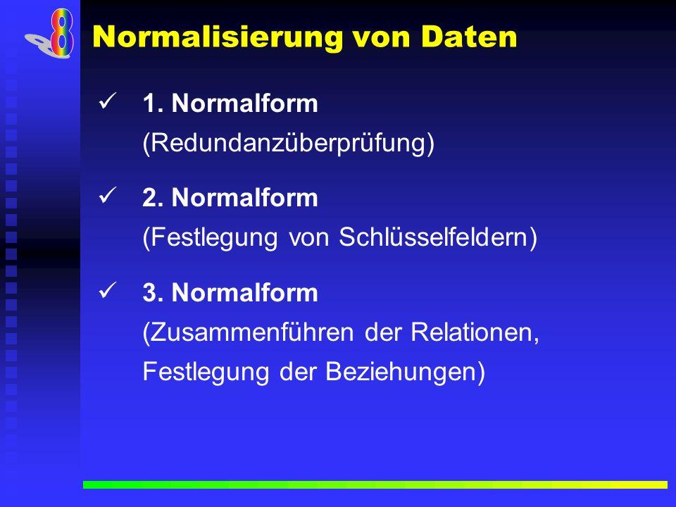Normalisierung von Daten 1. Normalform (Redundanzüberprüfung) 2. Normalform (Festlegung von Schlüsselfeldern) 3. Normalform (Zusammenführen der Relati