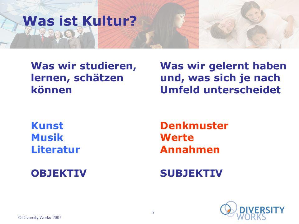 5 © Diversity Works 2007 Was wir gelernt haben und, was sich je nach Umfeld unterscheidet Denkmuster Werte Annahmen SUBJEKTIV Was ist Kultur? Was wir