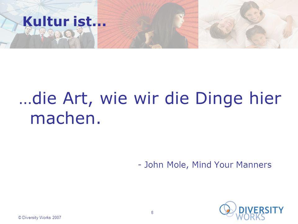 8 © Diversity Works 2007 …die Art, wie wir die Dinge hier machen. - John Mole, Mind Your Manners Kultur ist...