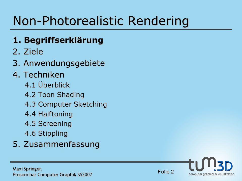 computer graphics & visualization Folie 2 Maxi Springer, Proseminar Computer Graphik SS2007 Non-Photorealistic Rendering 1. Begriffserklärung 2. Ziele