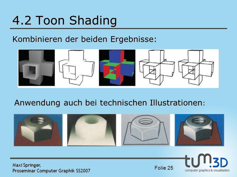 computer graphics & visualization Folie 25 Maxi Springer, Proseminar Computer Graphik SS2007 4.2 Toon Shading Kombinieren der beiden Ergebnisse: Anwen
