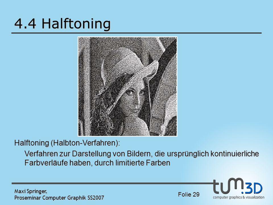 computer graphics & visualization Folie 29 Maxi Springer, Proseminar Computer Graphik SS2007 4.4 Halftoning Halftoning (Halbton-Verfahren): Verfahren