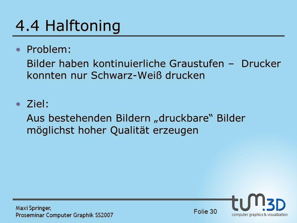 computer graphics & visualization Folie 30 Maxi Springer, Proseminar Computer Graphik SS2007 4.4 Halftoning Problem:Problem: Bilder haben kontinuierli