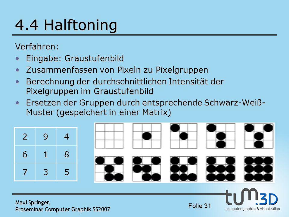 computer graphics & visualization Folie 31 Maxi Springer, Proseminar Computer Graphik SS2007 4.4 Halftoning Verfahren: Eingabe: GraustufenbildEingabe: