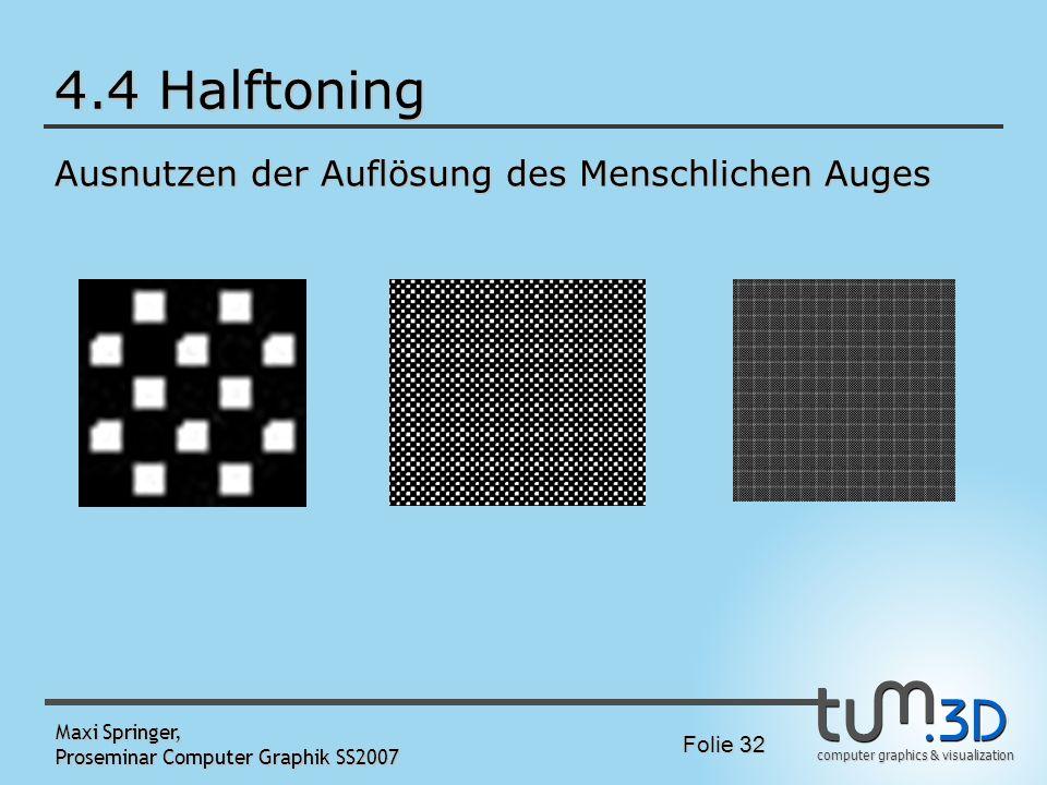 computer graphics & visualization Folie 32 Maxi Springer, Proseminar Computer Graphik SS2007 4.4 Halftoning Ausnutzen der Auflösung des Menschlichen A