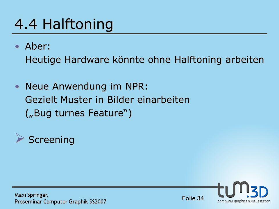 computer graphics & visualization Folie 34 Maxi Springer, Proseminar Computer Graphik SS2007 4.4 Halftoning Aber:Aber: Heutige Hardware könnte ohne Ha
