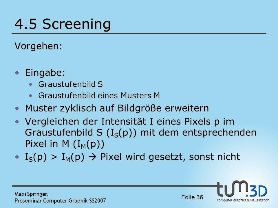computer graphics & visualization Folie 36 Maxi Springer, Proseminar Computer Graphik SS2007 4.5 Screening Vorgehen: Eingabe:Eingabe: Graustufenbild S