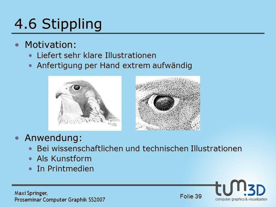 computer graphics & visualization Folie 39 Maxi Springer, Proseminar Computer Graphik SS2007 4.6 Stippling Motivation:Motivation: Liefert sehr klare I