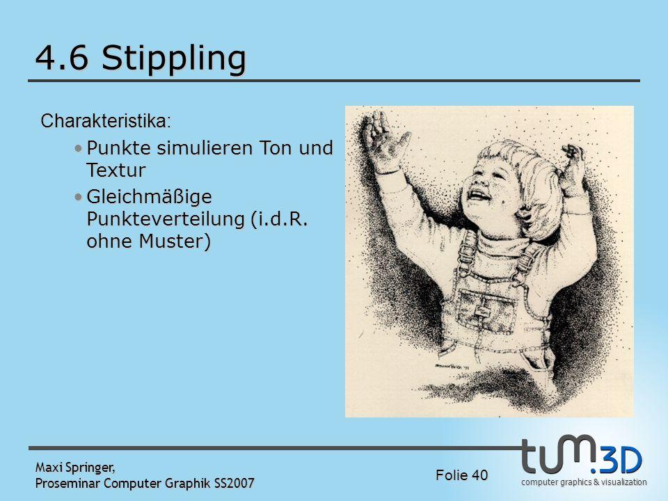 computer graphics & visualization Folie 40 Maxi Springer, Proseminar Computer Graphik SS2007 4.6 Stippling Charakteristika: Punkte simulieren Ton und