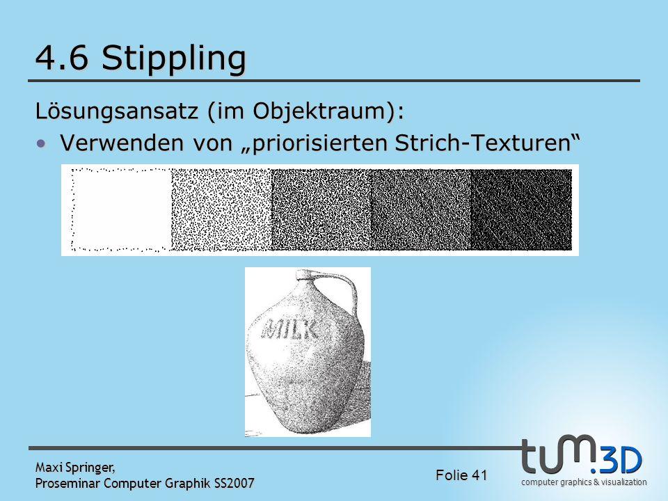 computer graphics & visualization Folie 41 Maxi Springer, Proseminar Computer Graphik SS2007 4.6 Stippling Lösungsansatz (im Objektraum): Verwenden vo