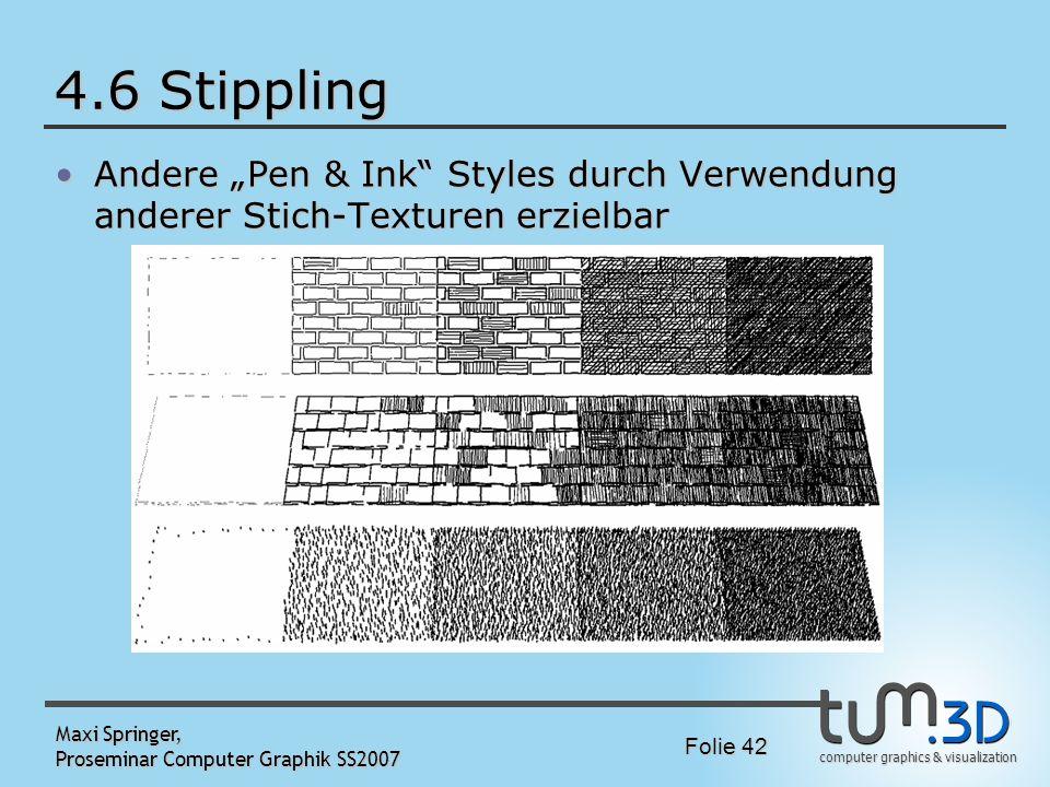 computer graphics & visualization Folie 42 Maxi Springer, Proseminar Computer Graphik SS2007 4.6 Stippling Andere Pen & Ink Styles durch Verwendung an