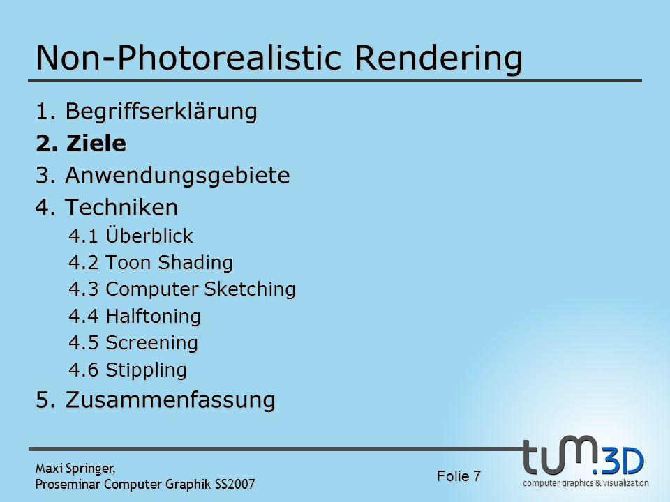 computer graphics & visualization Folie 7 Maxi Springer, Proseminar Computer Graphik SS2007 Non-Photorealistic Rendering 1. Begriffserklärung 2. Ziele
