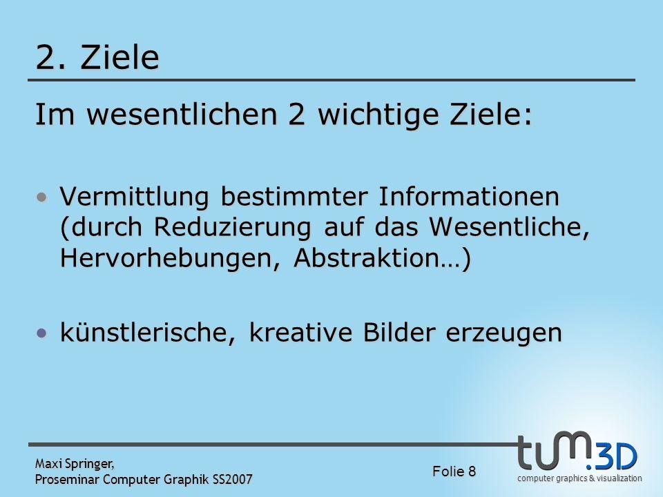 computer graphics & visualization Folie 8 Maxi Springer, Proseminar Computer Graphik SS2007 2. Ziele Im wesentlichen 2 wichtige Ziele: Vermittlung bes
