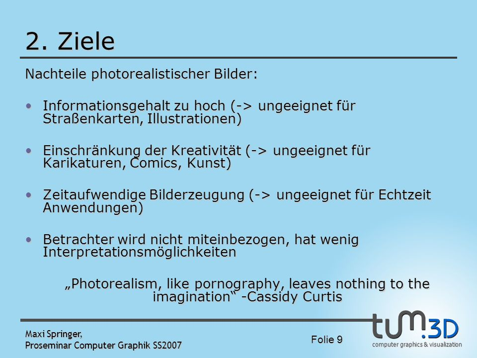 computer graphics & visualization Folie 9 Maxi Springer, Proseminar Computer Graphik SS2007 2. Ziele Nachteile photorealistischer Bilder: Informations