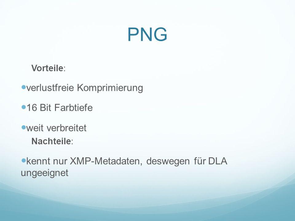 PNG Vorteile: verlustfreie Komprimierung 16 Bit Farbtiefe weit verbreitet Nachteile: kennt nur XMP-Metadaten, deswegen für DLA ungeeignet