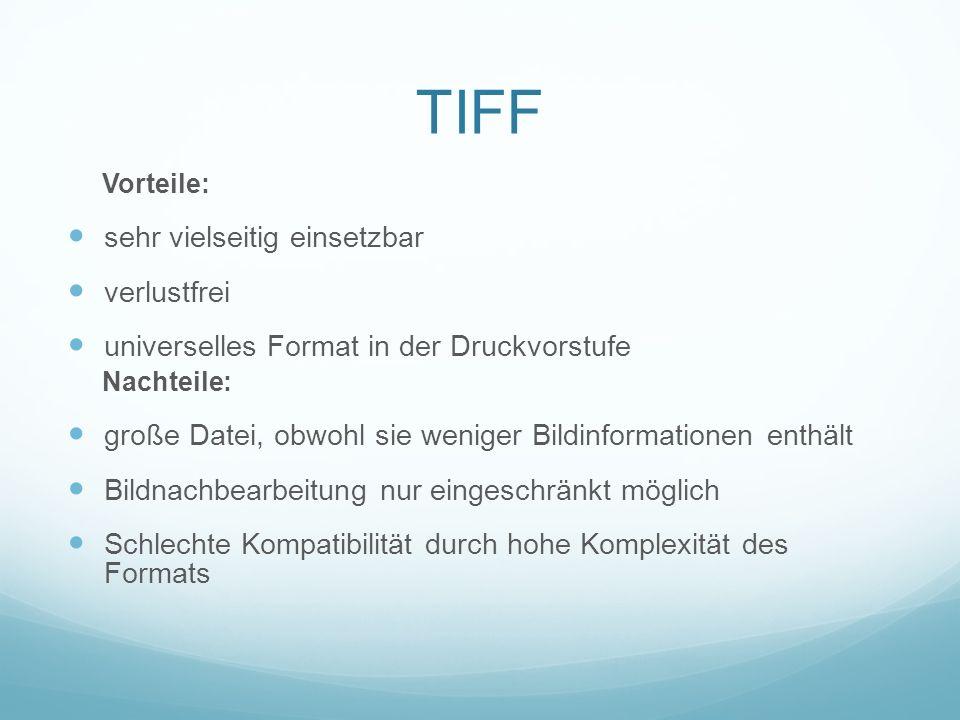 TIFF Vorteile: sehr vielseitig einsetzbar verlustfrei universelles Format in der Druckvorstufe Nachteile: große Datei, obwohl sie weniger Bildinformat