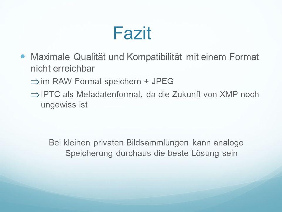 Fazit Maximale Qualität und Kompatibilität mit einem Format nicht erreichbar im RAW Format speichern + JPEG IPTC als Metadatenformat, da die Zukunft v