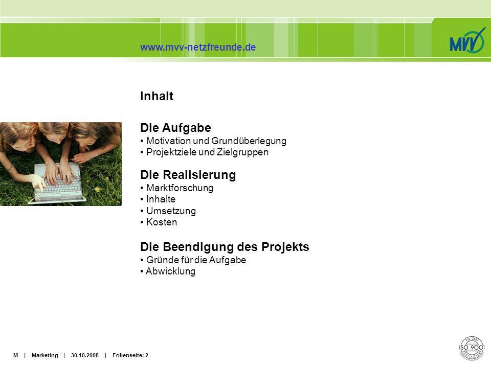 M | Marketing | 30.10.2008 | Folienseite: 3 www.mvv-netzfreunde.de Die Aufgabe Motivation und Grundüberlegungen: Die Jugendlichen von heute sind die potenziellen Stammkunden von morgen.