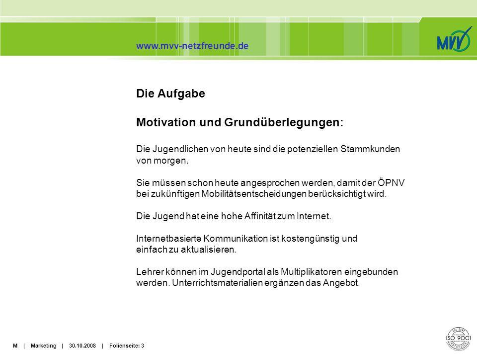M | Marketing | 30.10.2008 | Folienseite: 4 www.mvv-netzfreunde.de Projektziele: Der öffentliche Nahverkehr soll im Bewusstsein der Zielgruppen verankert werden.