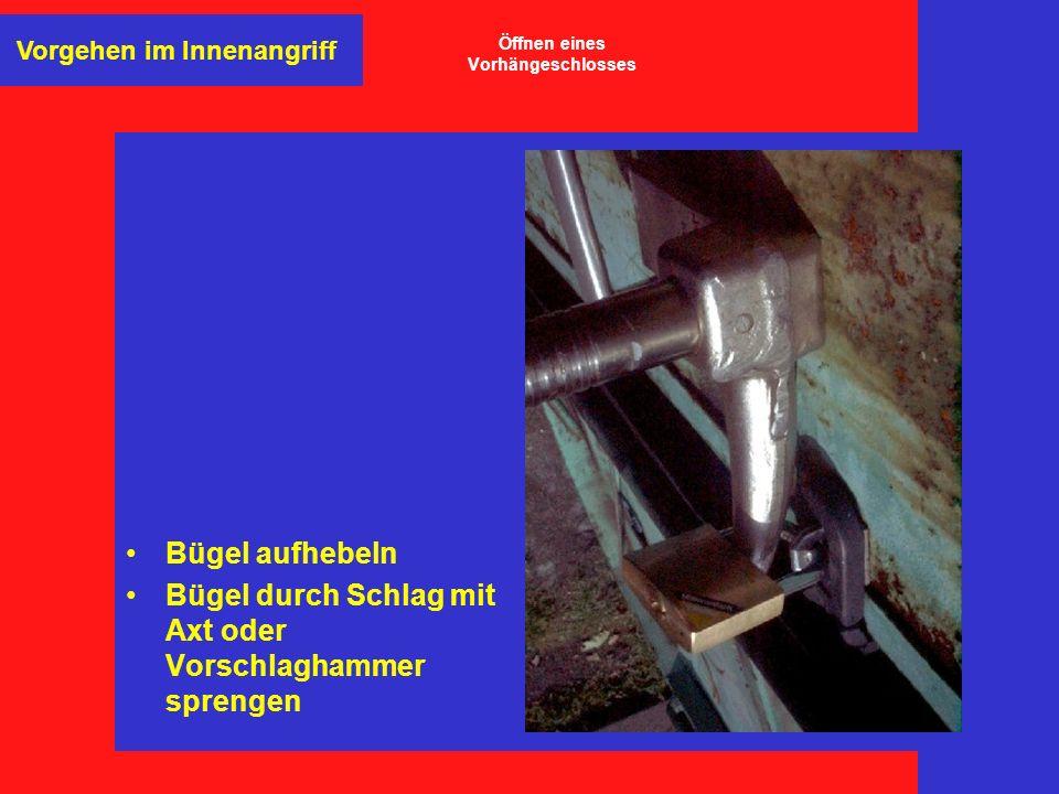 Bügel aufhebeln Bügel durch Schlag mit Axt oder Vorschlaghammer sprengen Vorgehen im Innenangriff Öffnen eines Vorhängeschlosses
