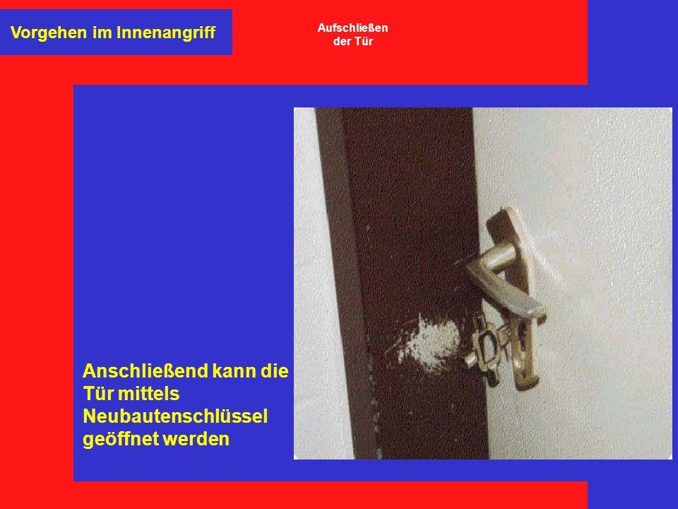 Anschließend kann die Tür mittels Neubautenschlüssel geöffnet werden Vorgehen im Innenangriff Aufschließen der Tür