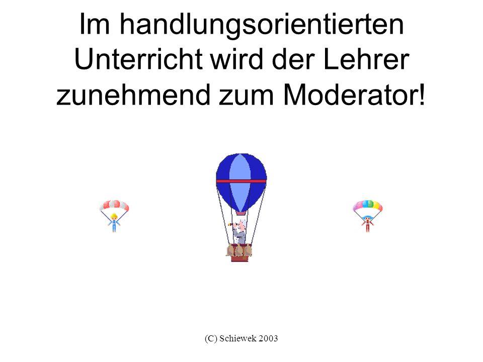 (C) Schiewek 2003 Im handlungsorientierten Unterricht wird der Lehrer zunehmend zum Moderator!