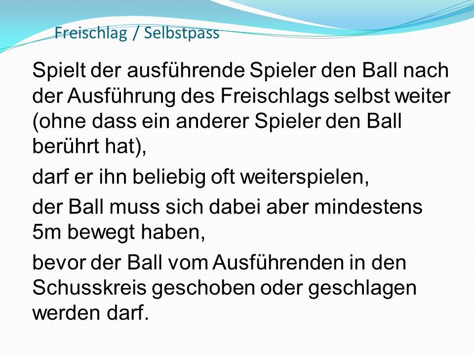 Freischlag / Selbstpass Spielt der ausführende Spieler den Ball nach der Ausführung des Freischlags selbst weiter (ohne dass ein anderer Spieler den B
