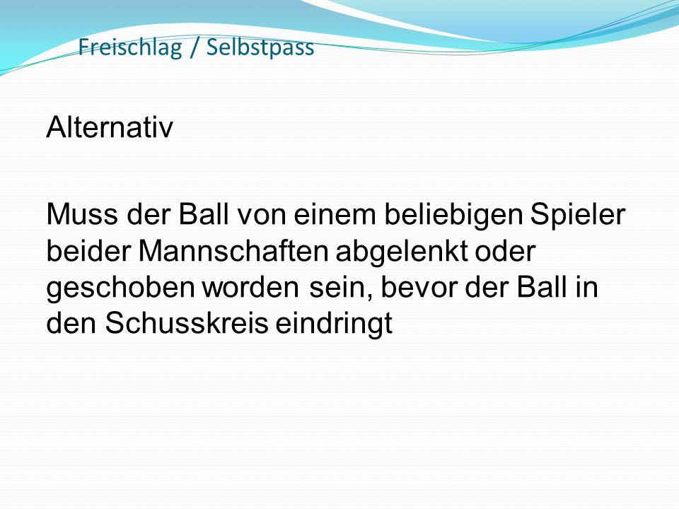 Freischlag / Selbstpass Alternativ Muss der Ball von einem beliebigen Spieler beider Mannschaften abgelenkt oder geschoben worden sein, bevor der Ball