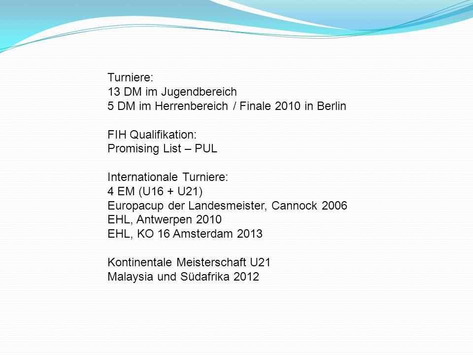 Turniere: 13 DM im Jugendbereich 5 DM im Herrenbereich / Finale 2010 in Berlin FIH Qualifikation: Promising List – PUL Internationale Turniere: 4 EM (