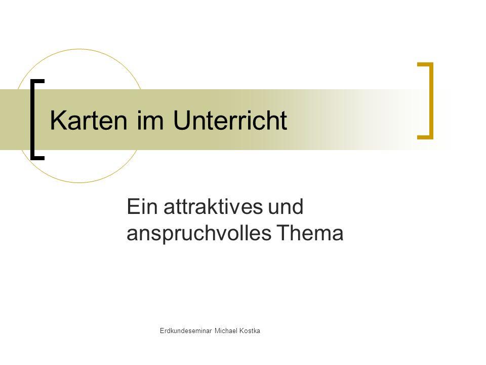 Karten im Unterricht Ein attraktives und anspruchvolles Thema Erdkundeseminar Michael Kostka