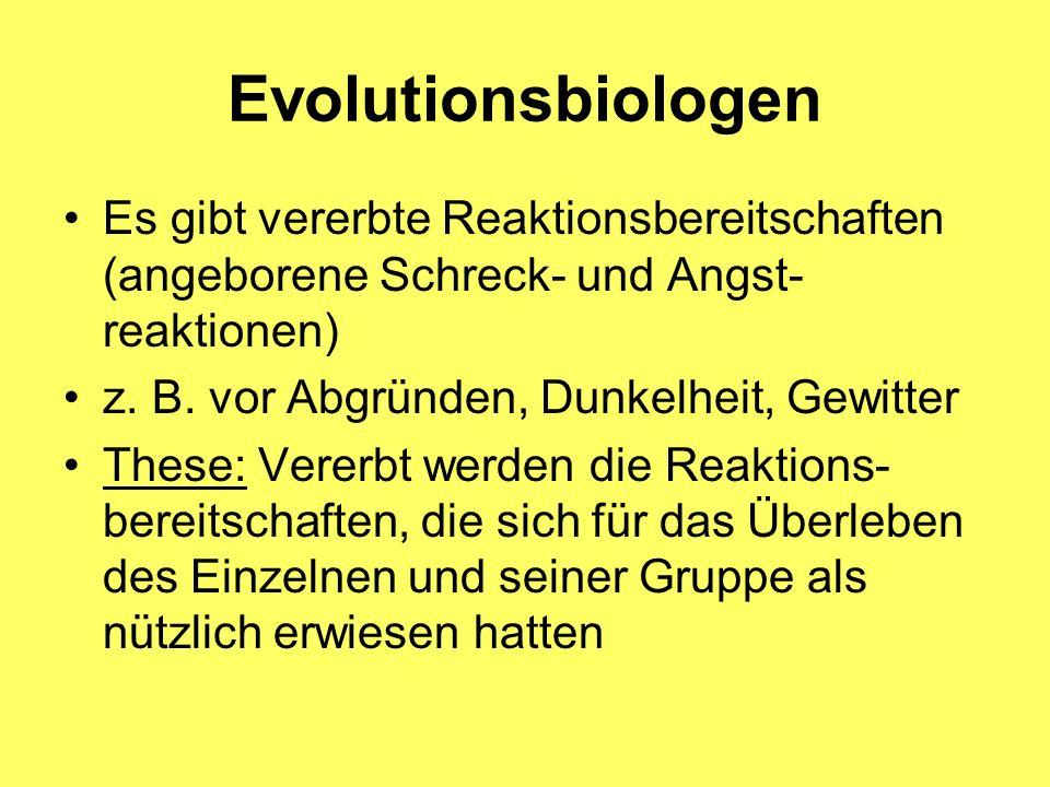 Evolutionsbiologen Es gibt vererbte Reaktionsbereitschaften (angeborene Schreck- und Angst- reaktionen) z. B. vor Abgründen, Dunkelheit, Gewitter Thes