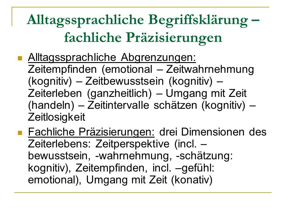 Alltagssprachliche Begriffsklärung – fachliche Präzisierungen Alltagssprachliche Abgrenzungen: Zeitempfinden (emotional – Zeitwahrnehmung (kognitiv) –