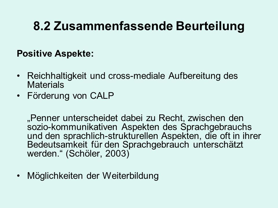 8.2 Zusammenfassende Beurteilung Positive Aspekte: Reichhaltigkeit und cross-mediale Aufbereitung des Materials Förderung von CALP Penner unterscheide