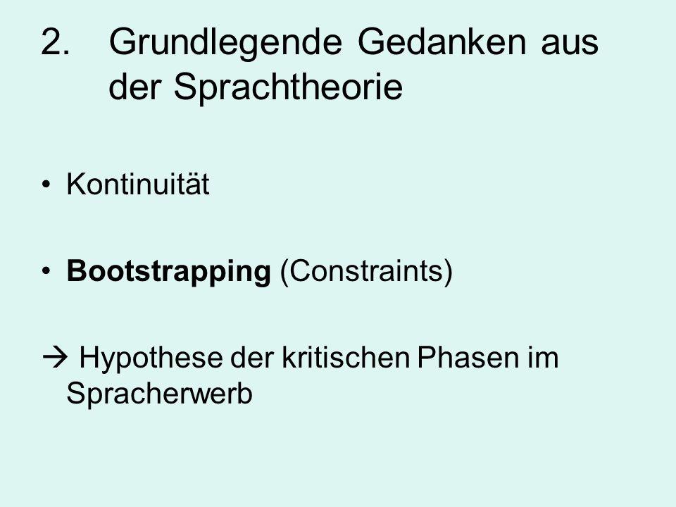2. Grundlegende Gedanken aus der Sprachtheorie Kontinuität Bootstrapping (Constraints) Hypothese der kritischen Phasen im Spracherwerb