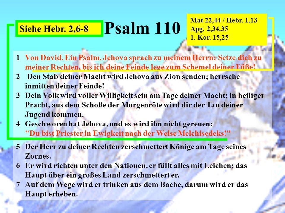 Psalm 110 1 Von David. Ein Psalm. Jehova sprach zu meinem Herrn: Setze dich zu meiner Rechten, bis ich deine Feinde lege zum Schemel deiner Füße! 2 De
