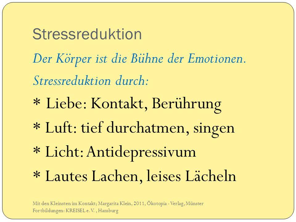 Stressreduktion Der Körper ist die Bühne der Emotionen. Stressreduktion durch: * Liebe: Kontakt, Berührung * Luft: tief durchatmen, singen * Licht: An