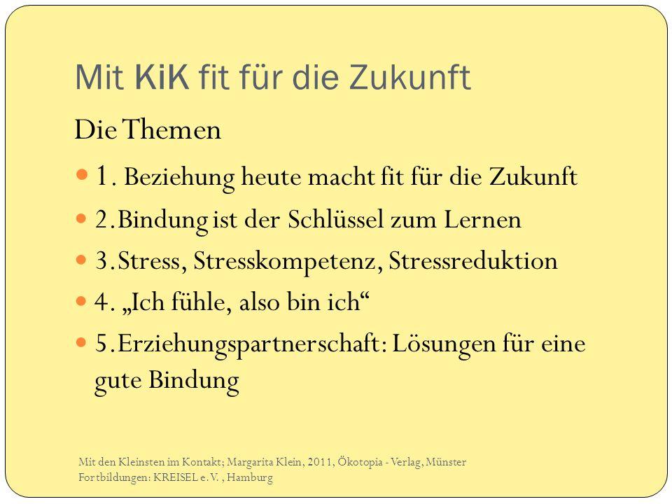 Mit KiK fit für die Zukunft Die Themen 1. Beziehung heute macht fit für die Zukunft 2.Bindung ist der Schlüssel zum Lernen 3.Stress, Stresskompetenz,