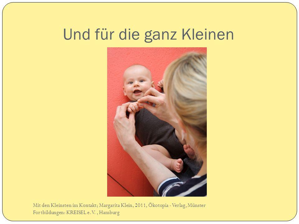 Und für die ganz Kleinen Mit den Kleinsten im Kontakt; Margarita Klein, 2011, Ökotopia - Verlag, Münster Fortbildungen: KREISEL e.V., Hamburg