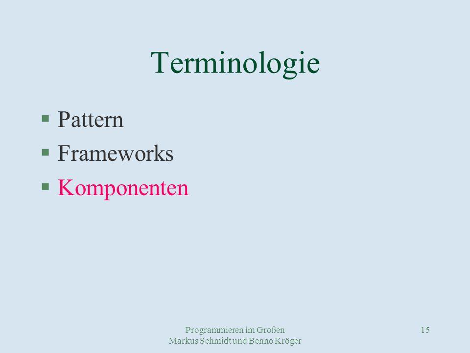 Programmieren im Großen Markus Schmidt und Benno Kröger 15 Terminologie §Pattern §Frameworks §Komponenten