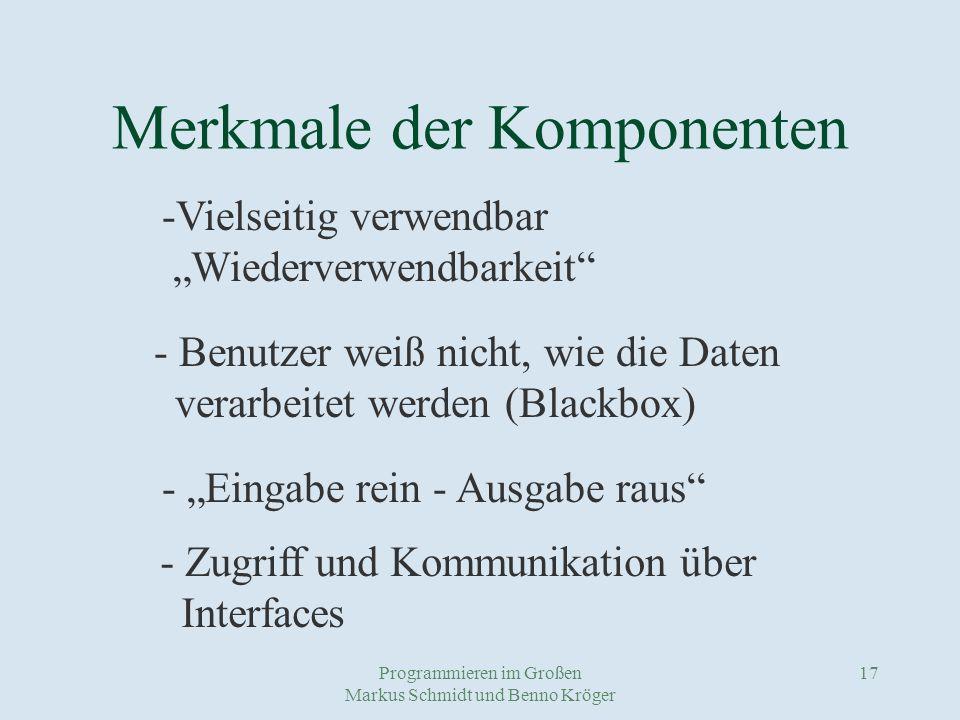 Programmieren im Großen Markus Schmidt und Benno Kröger 17 Merkmale der Komponenten - Benutzer weiß nicht, wie die Daten verarbeitet werden (Blackbox) - Eingabe rein - Ausgabe raus -Vielseitig verwendbar Wiederverwendbarkeit - Zugriff und Kommunikation über Interfaces